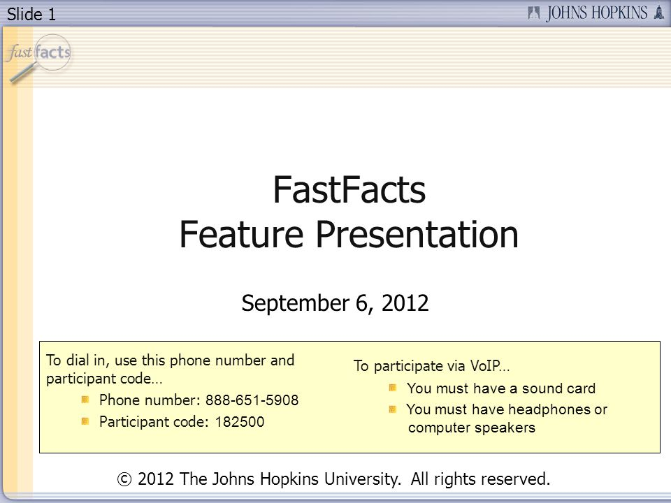 Slide 1 FastFacts Feature Presentation September 6, 2012 To dial in, use this phone number and participant code… Phone number: 888-651-5908 Participan