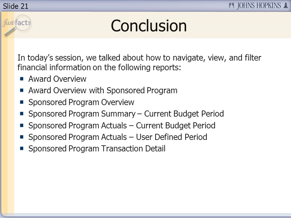 Slide 21 Conclusion In todays session, we talked about how to navigate, view, and filter financial information on the following reports: Award Overvie