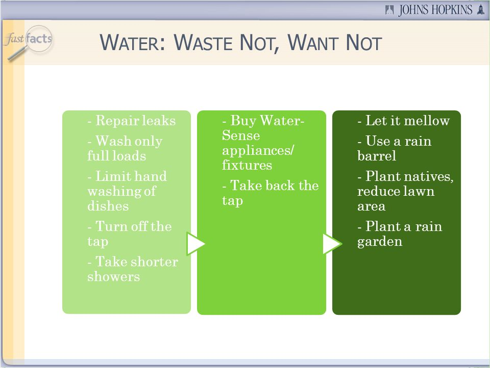 W ATER : W ASTE N OT, W ANT N OT - Repair leaks - Wash only full loads - Limit hand washing of dishes - Turn off the tap - Take shorter showers - Buy Water- Sense appliances/ fixtures - Take back the tap - Let it mellow - Use a rain barrel - Plant natives, reduce lawn area - Plant a rain garden