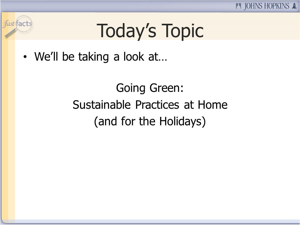 Todays Topic Well be taking a look at… Going Green: Sustainable Practices at Home (and for the Holidays)