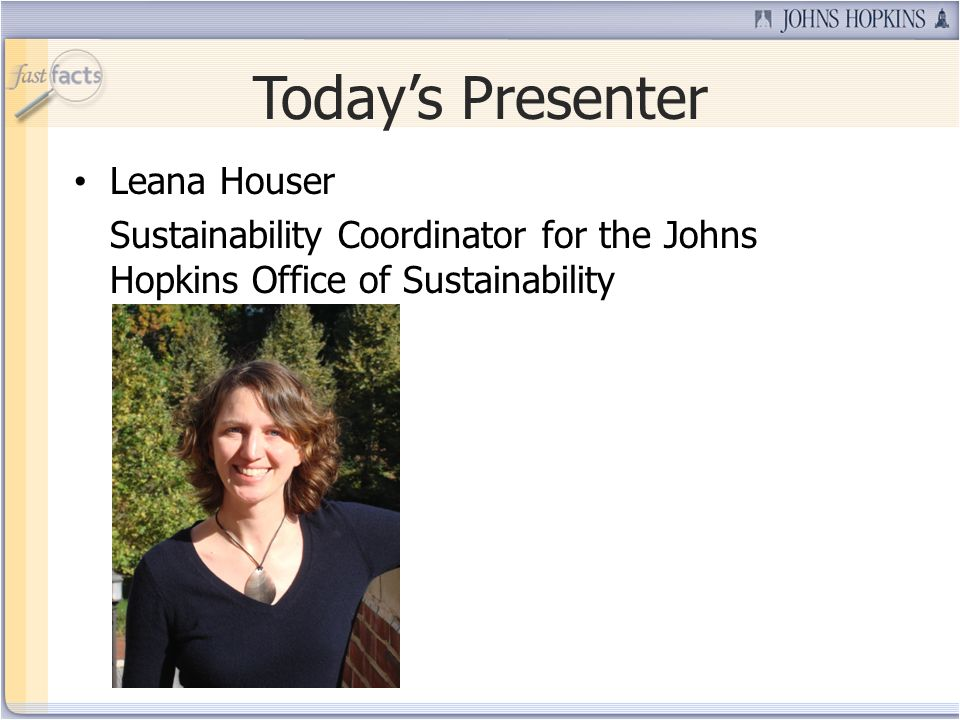 Todays Presenter Leana Houser Sustainability Coordinator for the Johns Hopkins Office of Sustainability