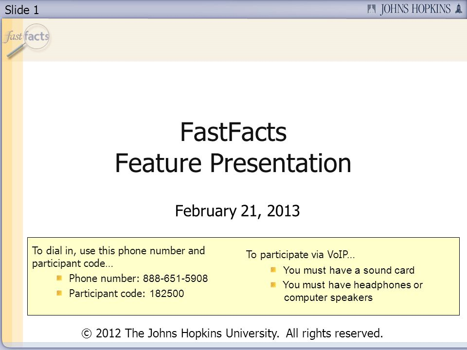 Slide 1 FastFacts Feature Presentation February 21, 2013 To dial in, use this phone number and participant code… Phone number: 888-651-5908 Participant code: 182500 To participate via VoIP… You must have a sound card You must have headphones or computer speakers © 2012 The Johns Hopkins University.