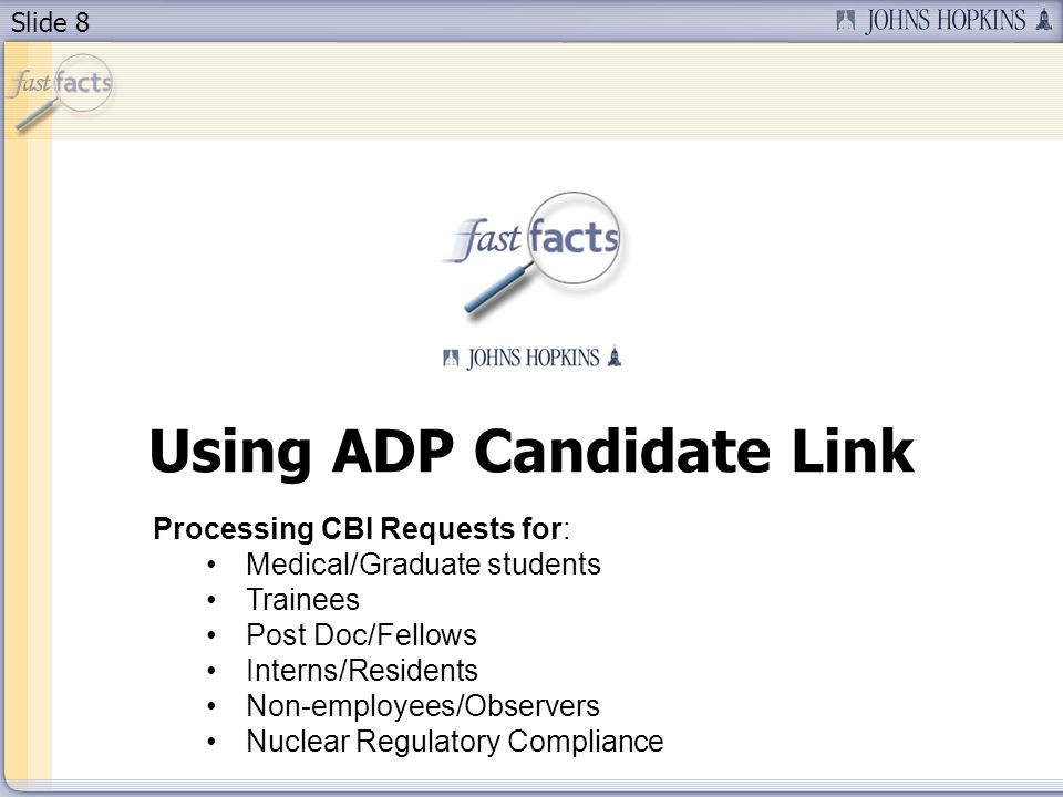 Slide 8 Using ADP Candidate Link Processing CBI Requests for: Medical/Graduate students Trainees Post Doc/Fellows Interns/Residents Non-employees/Observers Nuclear Regulatory Compliance