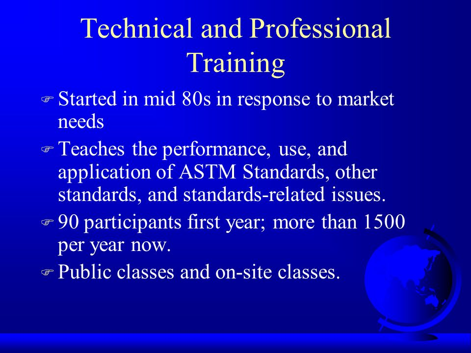 Technical and Professional Training F Started in mid 80s in response to market needs F Teaches the performance, use, and application of ASTM Standards, other standards, and standards-related issues.