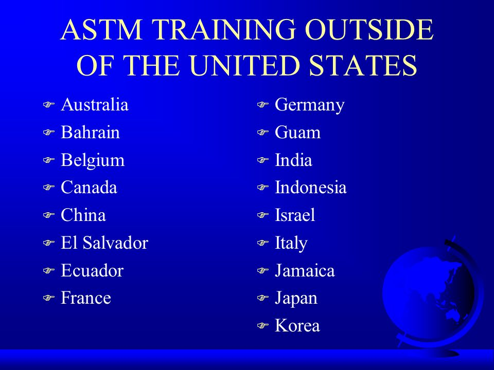 ASTM TRAINING OUTSIDE OF THE UNITED STATES F Australia F Bahrain F Belgium F Canada F China F El Salvador F Ecuador F France F Germany F Guam F India F Indonesia F Israel F Italy F Jamaica F Japan F Korea