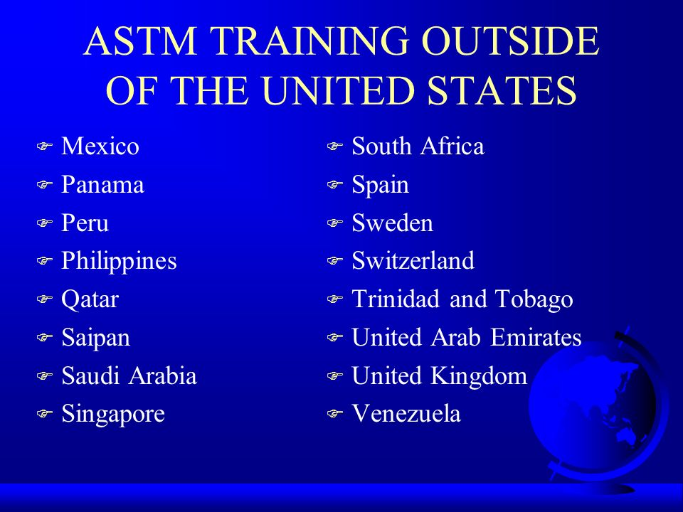 ASTM TRAINING OUTSIDE OF THE UNITED STATES F Mexico F Panama F Peru F Philippines F Qatar F Saipan F Saudi Arabia F Singapore F South Africa F Spain F Sweden F Switzerland F Trinidad and Tobago F United Arab Emirates F United Kingdom F Venezuela