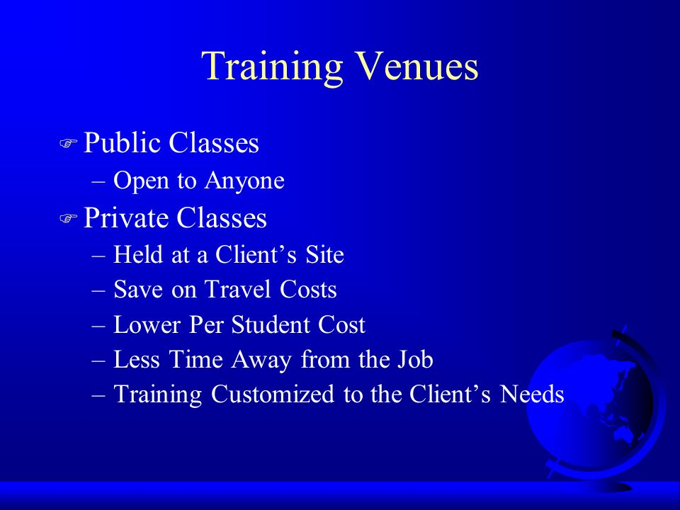 Training Venues F Public Classes –Open to Anyone F Private Classes –Held at a Clients Site –Save on Travel Costs –Lower Per Student Cost –Less Time Away from the Job –Training Customized to the Clients Needs