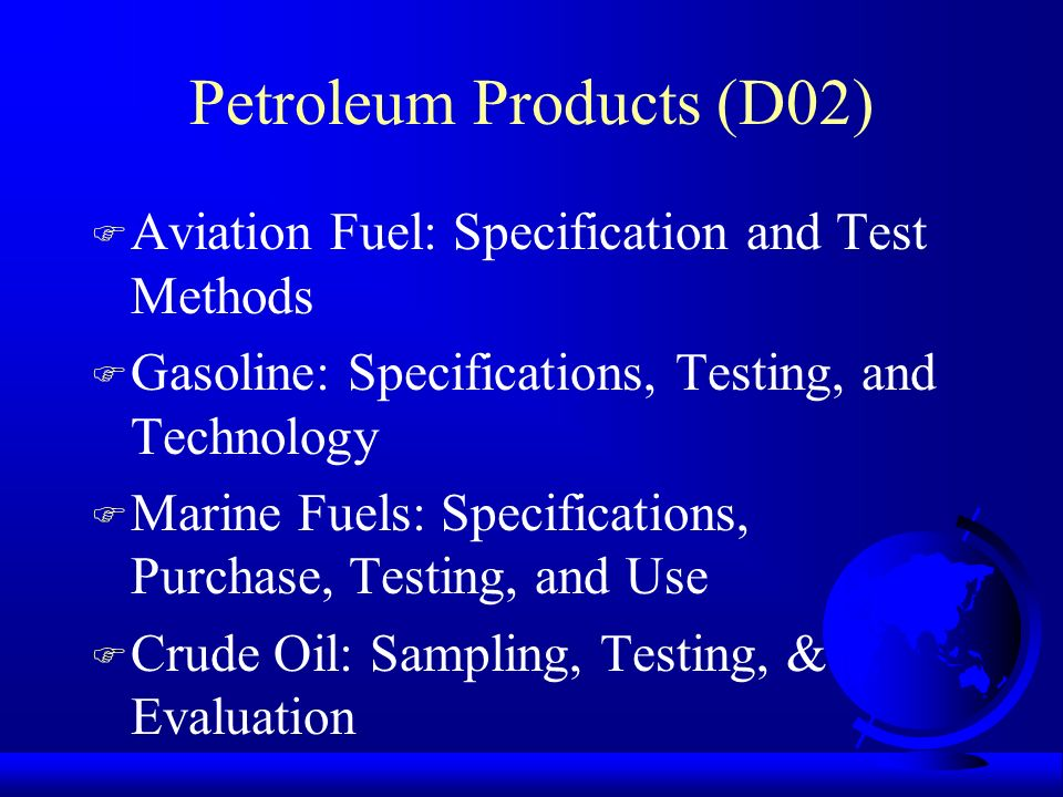 Petroleum Products (D02) F Aviation Fuel: Specification and Test Methods F Gasoline: Specifications, Testing, and Technology F Marine Fuels: Specifica