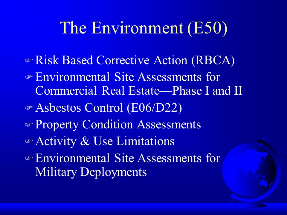 The Environment (E50) F Risk Based Corrective Action (RBCA) F Environmental Site Assessments for Commercial Real EstatePhase I and II F Asbestos Contr
