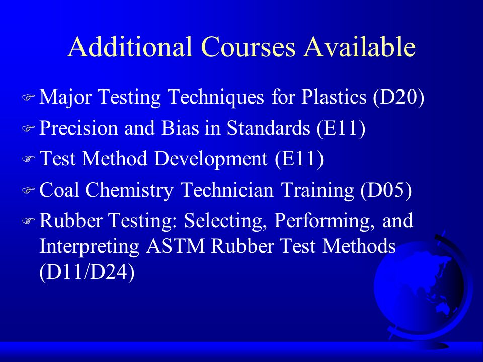 Additional Courses Available F Major Testing Techniques for Plastics (D20) F Precision and Bias in Standards (E11) F Test Method Development (E11) F C