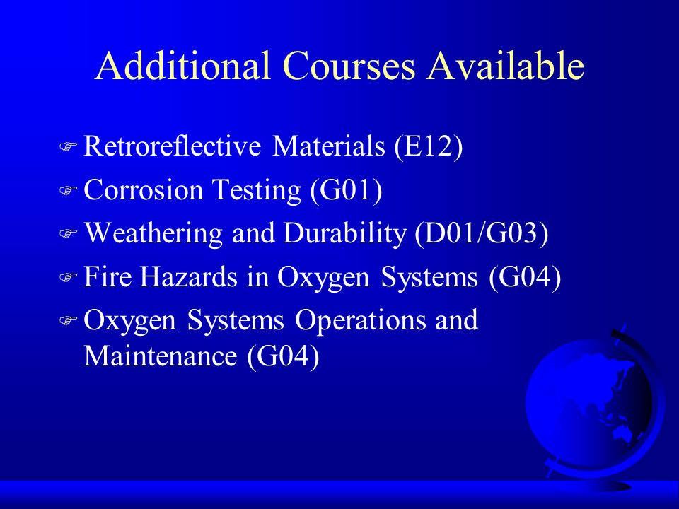 Additional Courses Available F Retroreflective Materials (E12) F Corrosion Testing (G01) F Weathering and Durability (D01/G03) F Fire Hazards in Oxygen Systems (G04) F Oxygen Systems Operations and Maintenance (G04)