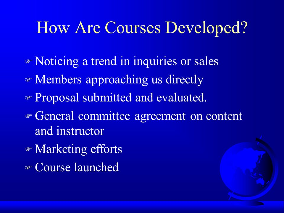 How Are Courses Developed? F Noticing a trend in inquiries or sales F Members approaching us directly F Proposal submitted and evaluated. F General co