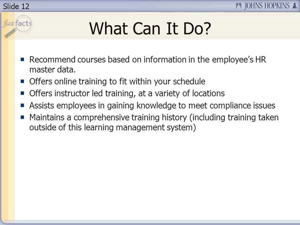 Slide 12 What Can It Do? Recommend courses based on information in the employees HR master data. Offers online training to fit within your schedule Of