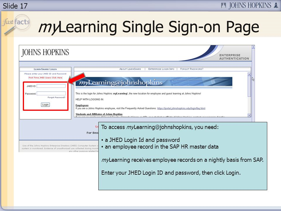 Slide 17 myLearning Single Sign-on Page To access myLearning@johnshopkins, you need: a JHED Login Id and password an employee record in the SAP HR mas