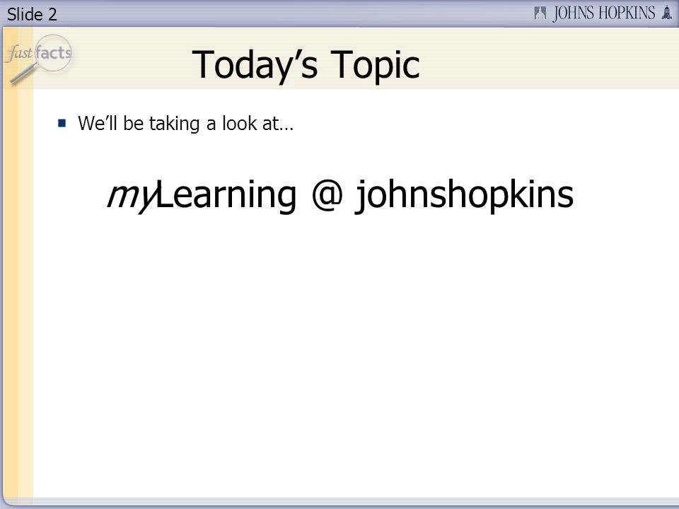 Slide 2 Todays Topic Well be taking a look at… myLearning @ johnshopkins