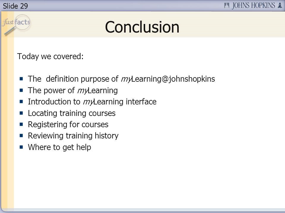 Slide 29 Conclusion Today we covered: The definition purpose of myLearning@johnshopkins The power of myLearning Introduction to myLearning interface L