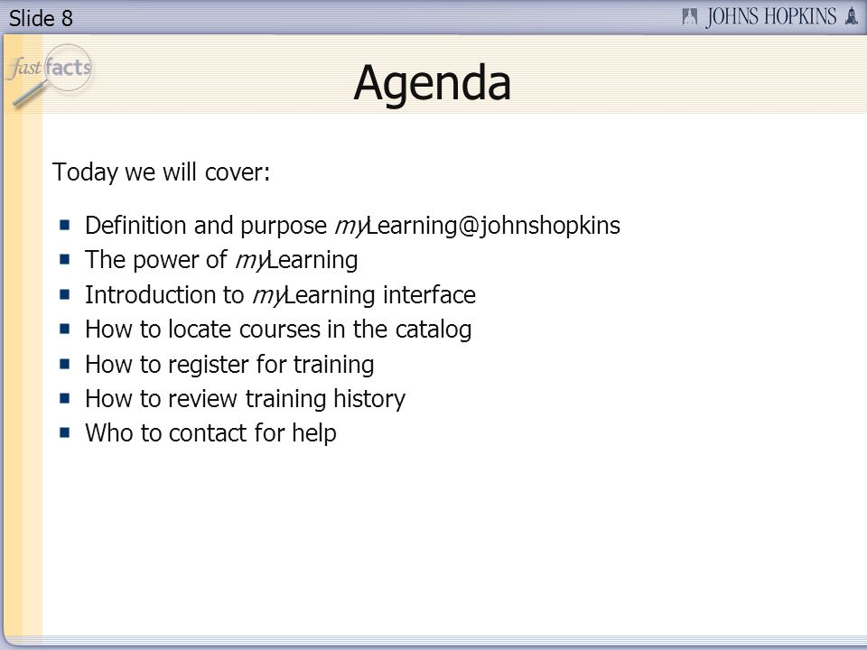 Slide 8 Agenda Today we will cover: Definition and purpose myLearning@johnshopkins The power of myLearning Introduction to myLearning interface How to