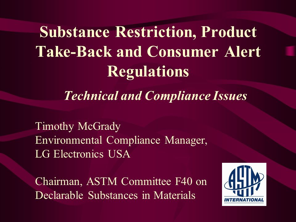 Substance Restriction, Product Take-Back and Consumer Alert Regulations Technical and Compliance Issues Timothy McGrady Environmental Compliance Manag