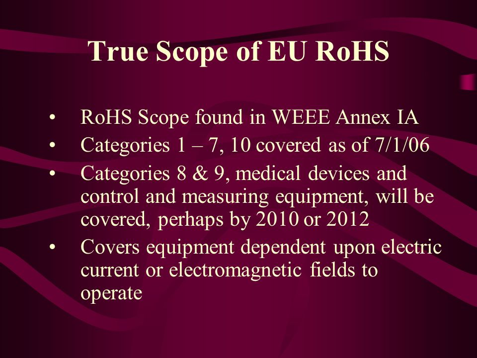 True Scope of EU RoHS RoHS Scope found in WEEE Annex IA Categories 1 – 7, 10 covered as of 7/1/06 Categories 8 & 9, medical devices and control and me
