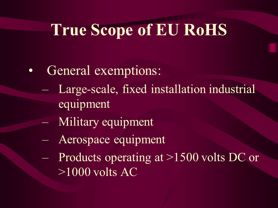True Scope of EU RoHS General exemptions: –Large-scale, fixed installation industrial equipment –Military equipment –Aerospace equipment –Products ope