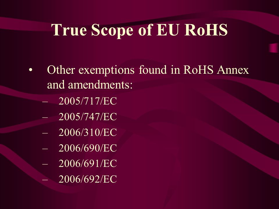 True Scope of EU RoHS Other exemptions found in RoHS Annex and amendments: –2005/717/EC –2005/747/EC –2006/310/EC –2006/690/EC –2006/691/EC –2006/692/