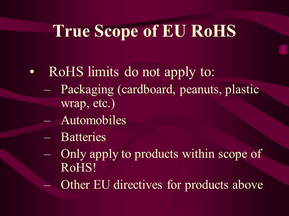 True Scope of EU RoHS RoHS limits do not apply to: –Packaging (cardboard, peanuts, plastic wrap, etc.) –Automobiles –Batteries –Only apply to products