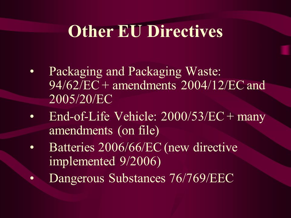 Other EU Directives Packaging and Packaging Waste: 94/62/EC + amendments 2004/12/EC and 2005/20/EC End-of-Life Vehicle: 2000/53/EC + many amendments (