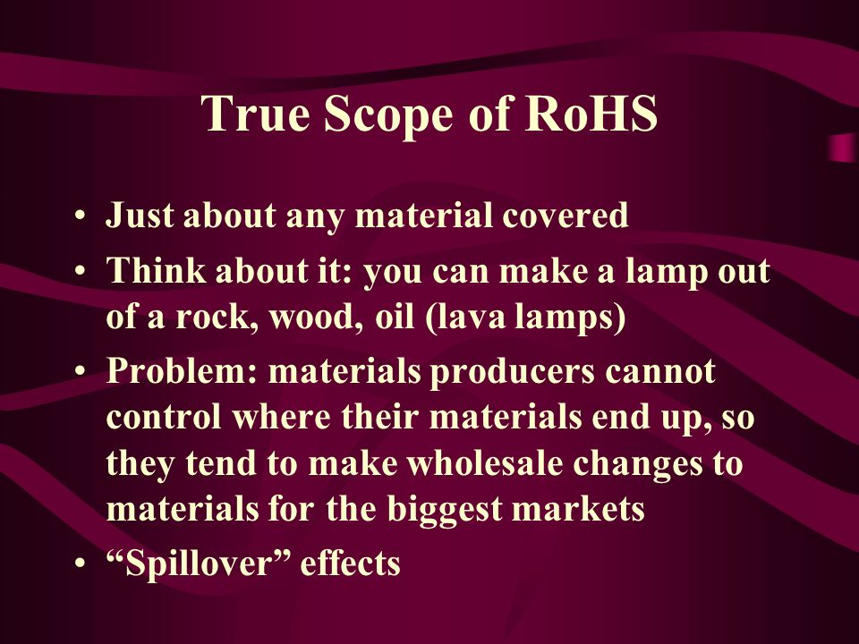 True Scope of RoHS Just about any material covered Think about it: you can make a lamp out of a rock, wood, oil (lava lamps) Problem: materials produc
