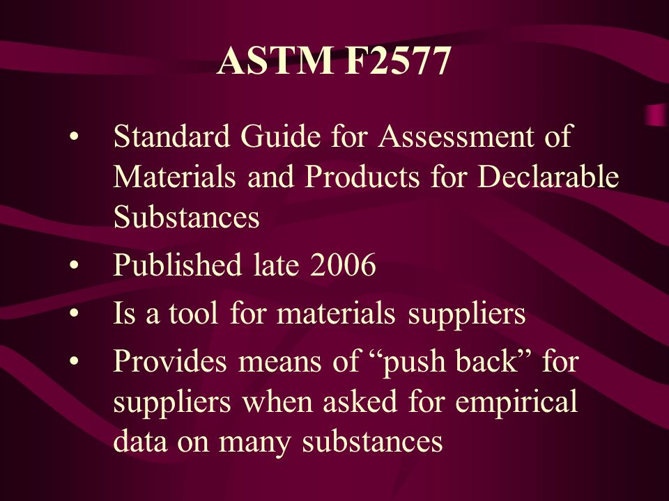 ASTM F2577 Standard Guide for Assessment of Materials and Products for Declarable Substances Published late 2006 Is a tool for materials suppliers Pro