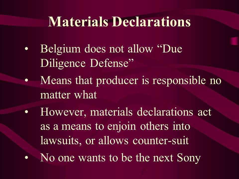 Materials Declarations Belgium does not allow Due Diligence Defense Means that producer is responsible no matter what However, materials declarations