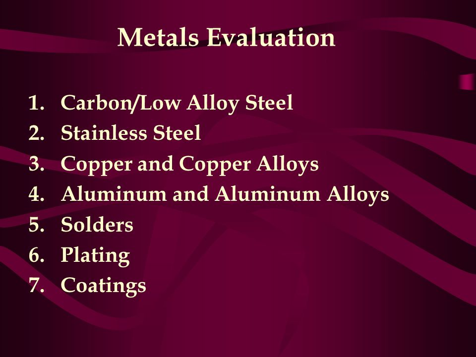 Metals Evaluation 1.Carbon/Low Alloy Steel 2.Stainless Steel 3.Copper and Copper Alloys 4.Aluminum and Aluminum Alloys 5.Solders 6.Plating 7.Coatings