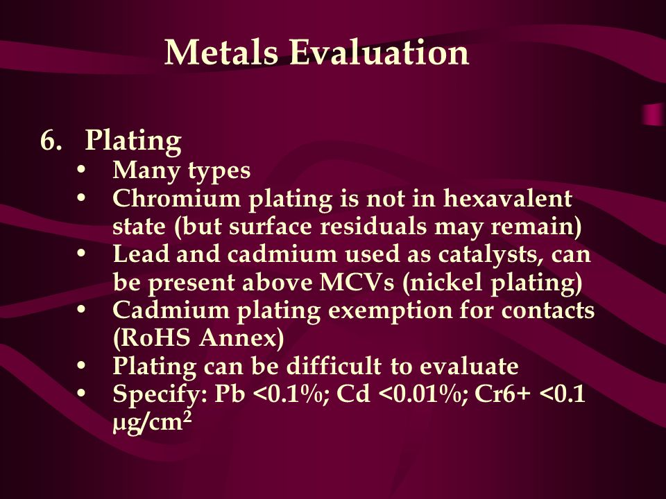 Metals Evaluation 6.Plating Many types Chromium plating is not in hexavalent state (but surface residuals may remain) Lead and cadmium used as catalys