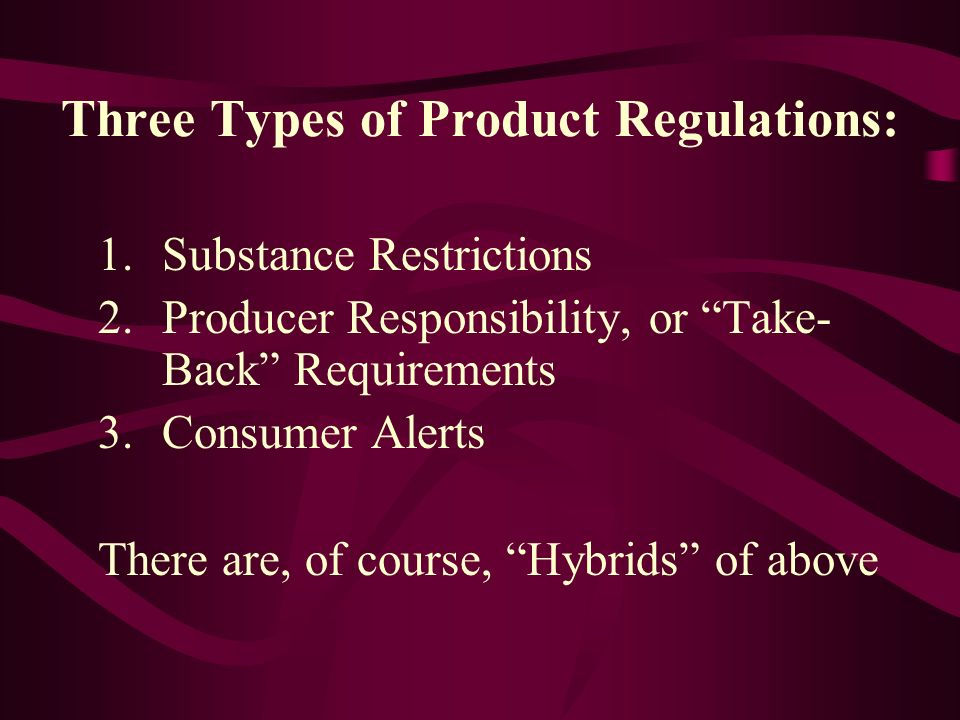 Three Types of Product Regulations: 1.Substance Restrictions 2.Producer Responsibility, or Take- Back Requirements 3.Consumer Alerts There are, of cou