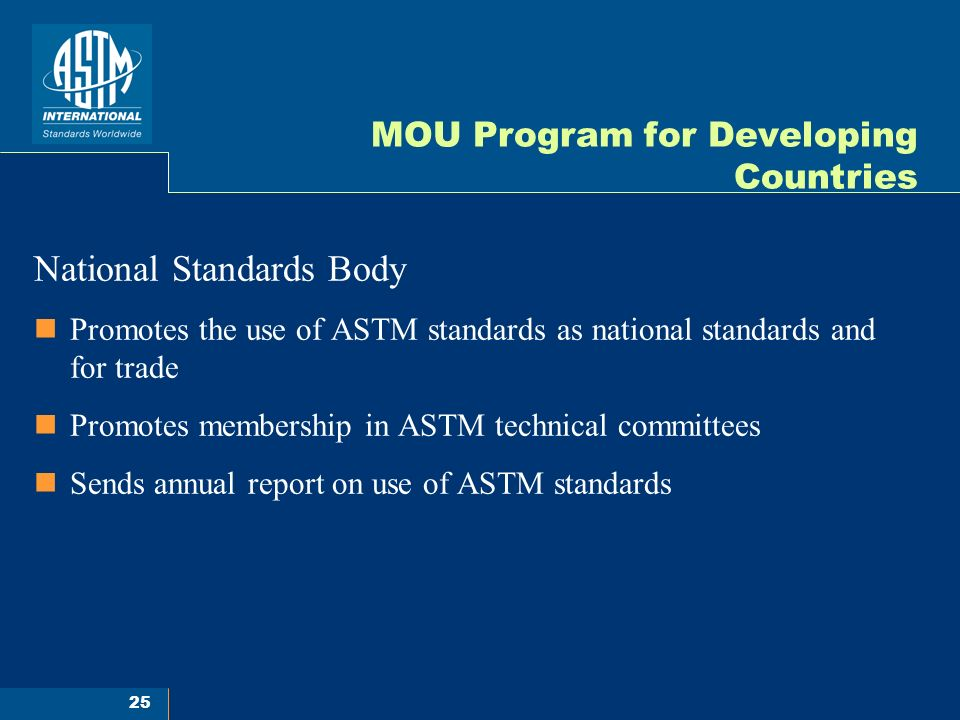 25 MOU Program for Developing Countries National Standards Body Promotes the use of ASTM standards as national standards and for trade Promotes membership in ASTM technical committees Sends annual report on use of ASTM standards