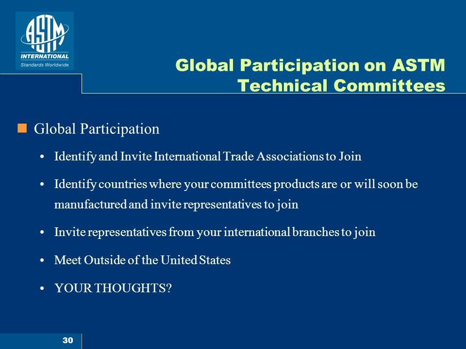 30 Global Participation on ASTM Technical Committees Global Participation Identify and Invite International Trade Associations to Join Identify countries where your committees products are or will soon be manufactured and invite representatives to join Invite representatives from your international branches to join Meet Outside of the United States YOUR THOUGHTS