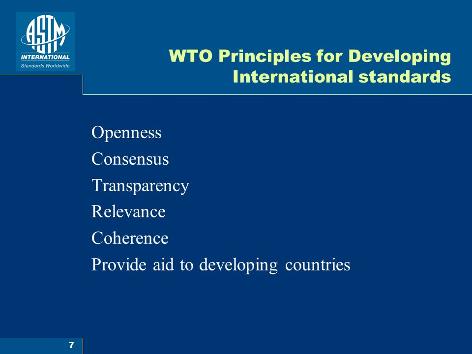 7 WTO Principles for Developing International standards Openness Consensus Transparency Relevance Coherence Provide aid to developing countries