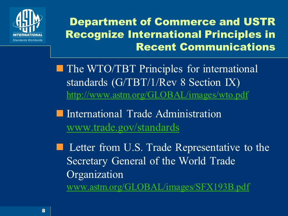 8 Department of Commerce and USTR Recognize International Principles in Recent Communications The WTO/TBT Principles for international standards (G/TBT/1/Rev 8 Section IX) http://www.astm.org/GLOBAL/images/wto.pdf http://www.astm.org/GLOBAL/images/wto.pdf International Trade Administration www.trade.gov/standards www.trade.gov/standards Letter from U.S.