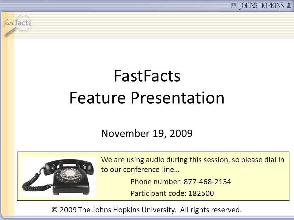FastFacts Feature Presentation November 19, 2009 We are using audio during this session, so please dial in to our conference line… Phone number: 877-468-2134 Participant code: 182500 © 2009 The Johns Hopkins University.
