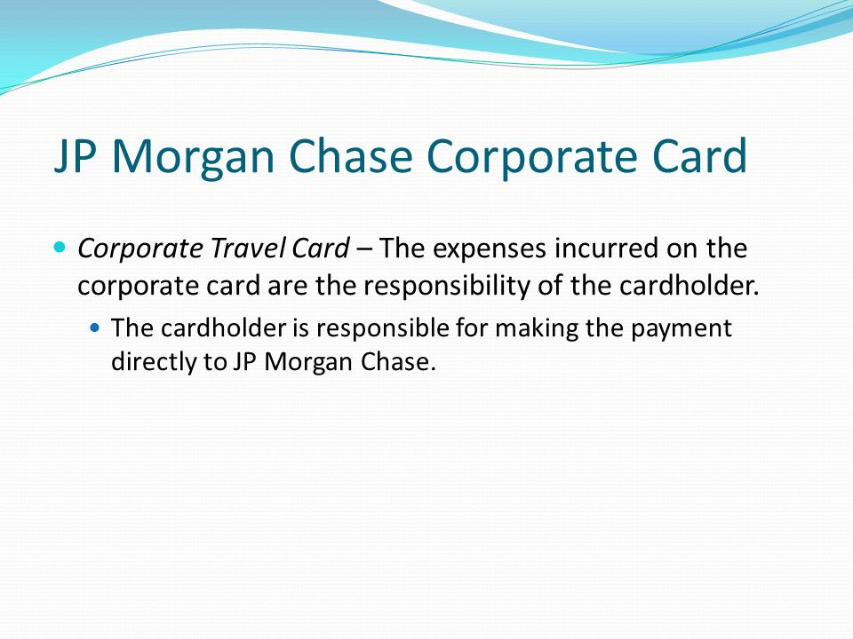 JP Morgan Chase Corporate Card Corporate Travel Card – The expenses incurred on the corporate card are the responsibility of the cardholder.