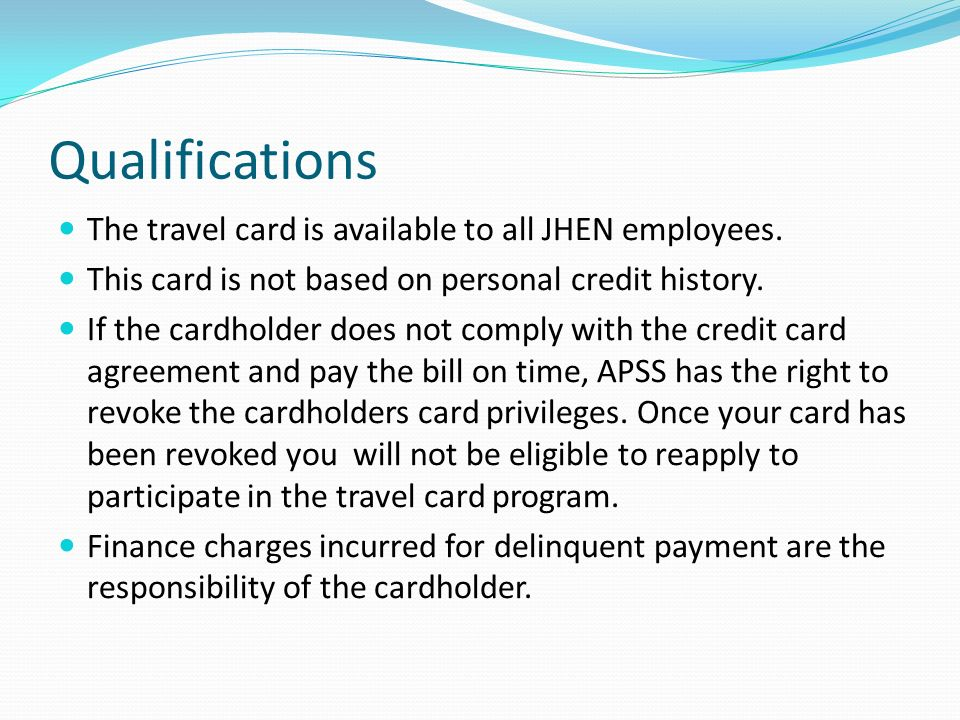 Qualifications The travel card is available to all JHEN employees. This card is not based on personal credit history. If the cardholder does not compl
