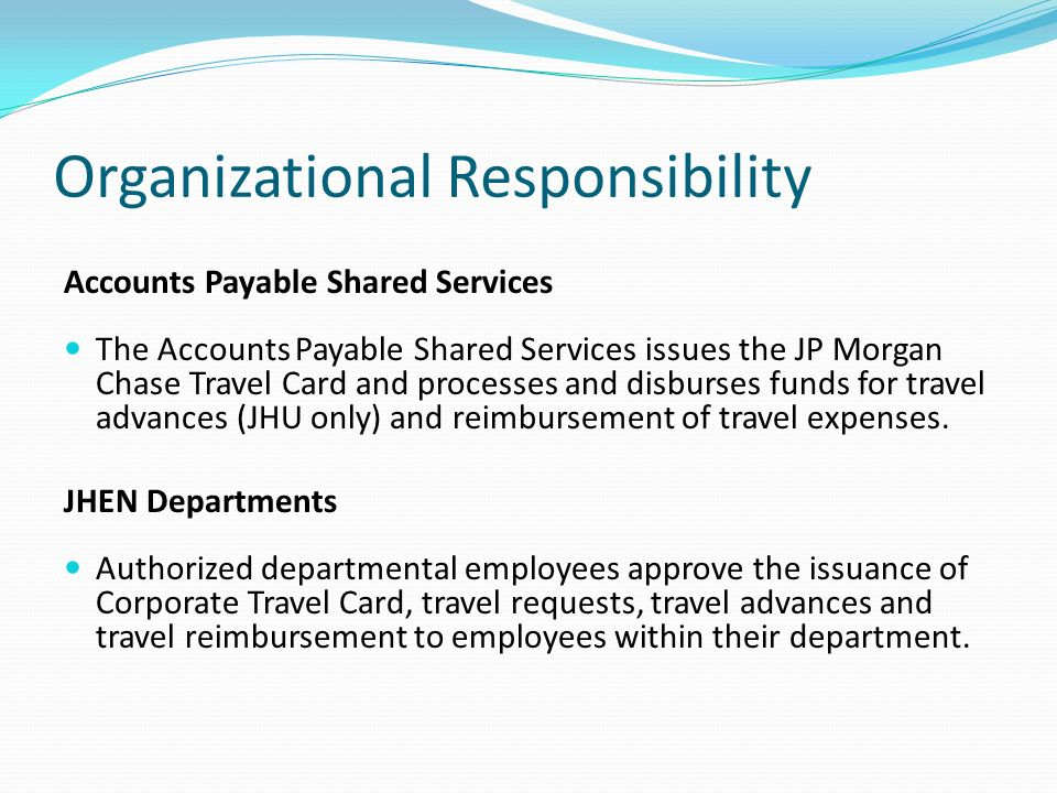Organizational Responsibility Accounts Payable Shared Services The Accounts Payable Shared Services issues the JP Morgan Chase Travel Card and processes and disburses funds for travel advances (JHU only) and reimbursement of travel expenses.