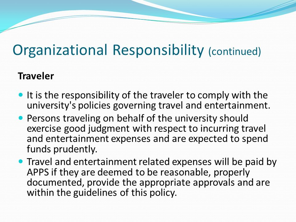 Organizational Responsibility (continued) Traveler It is the responsibility of the traveler to comply with the university s policies governing travel and entertainment.