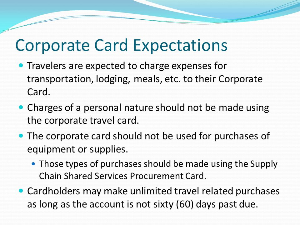 Corporate Card Expectations Travelers are expected to charge expenses for transportation, lodging, meals, etc.
