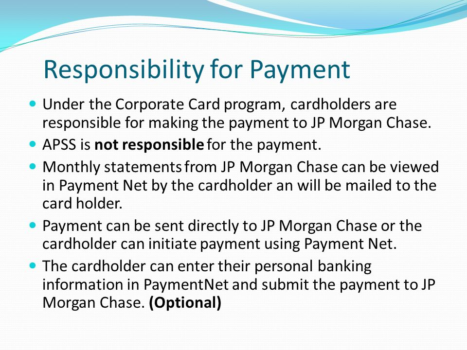 Responsibility for Payment Under the Corporate Card program, cardholders are responsible for making the payment to JP Morgan Chase.