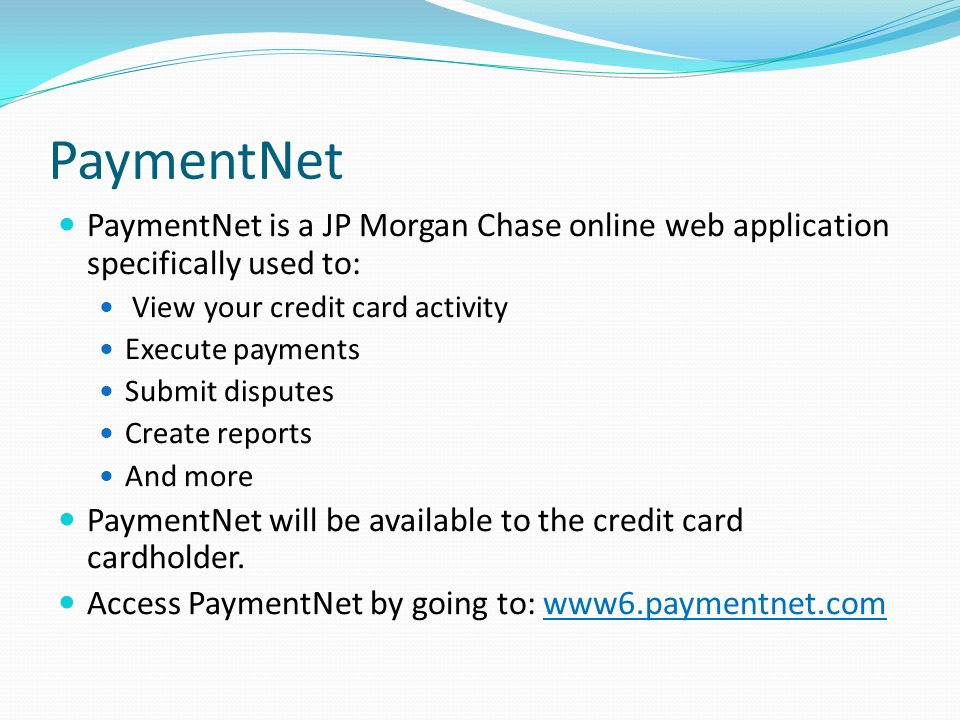PaymentNet PaymentNet is a JP Morgan Chase online web application specifically used to: View your credit card activity Execute payments Submit dispute