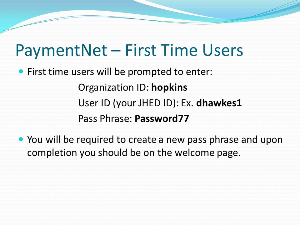 PaymentNet – First Time Users First time users will be prompted to enter: Organization ID: hopkins User ID (your JHED ID): Ex.
