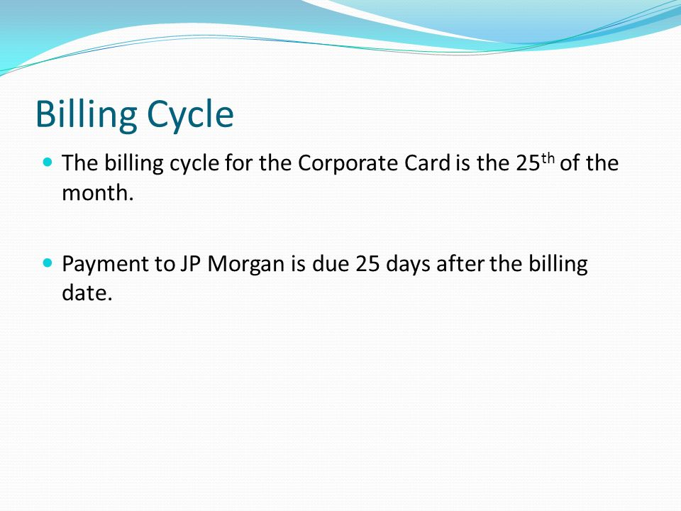 Billing Cycle The billing cycle for the Corporate Card is the 25 th of the month. Payment to JP Morgan is due 25 days after the billing date.