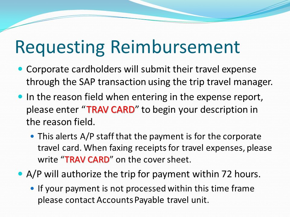 Requesting Reimbursement Corporate cardholders will submit their travel expense through the SAP transaction using the trip travel manager.