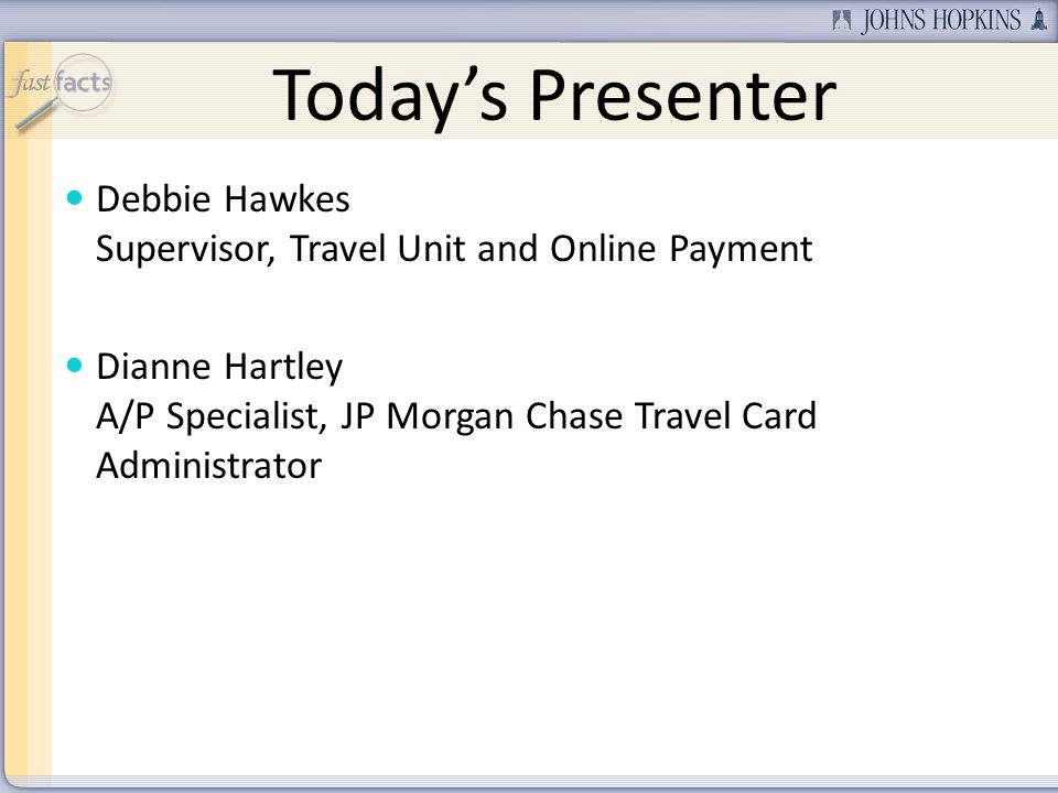 Todays Presenter Debbie Hawkes Supervisor, Travel Unit and Online Payment Dianne Hartley A/P Specialist, JP Morgan Chase Travel Card Administrator