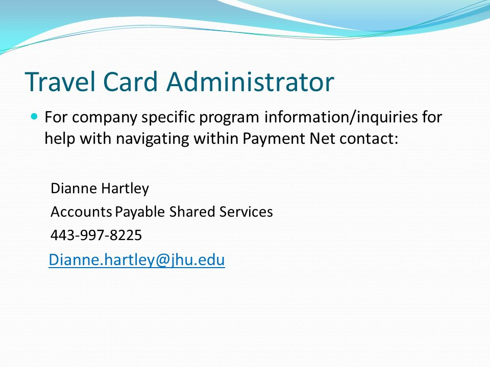 Travel Card Administrator For company specific program information/inquiries for help with navigating within Payment Net contact: Dianne Hartley Accounts Payable Shared Services 443-997-8225 Dianne.hartley@jhu.edu